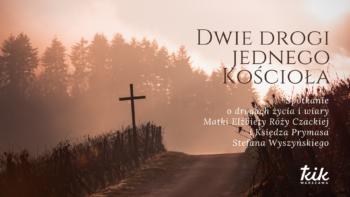Dwie drogi jednego Kościoła - spotkanie z Matką Czacką i Księdzem Prymasem Stefanem Wyszyńskim